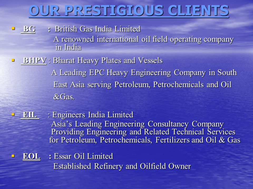 OUR PRESTIGIOUS CLIENTS  BG : British Gas India Limited A renowned international oil field operating company in India A renowned international oil field operating company in India  BHPV : Bharat Heavy Plates and Vessels A Leading EPC Heavy Engineering Company in South A Leading EPC Heavy Engineering Company in South East Asia serving Petroleum, Petrochemicals and Oil East Asia serving Petroleum, Petrochemicals and Oil &Gas.