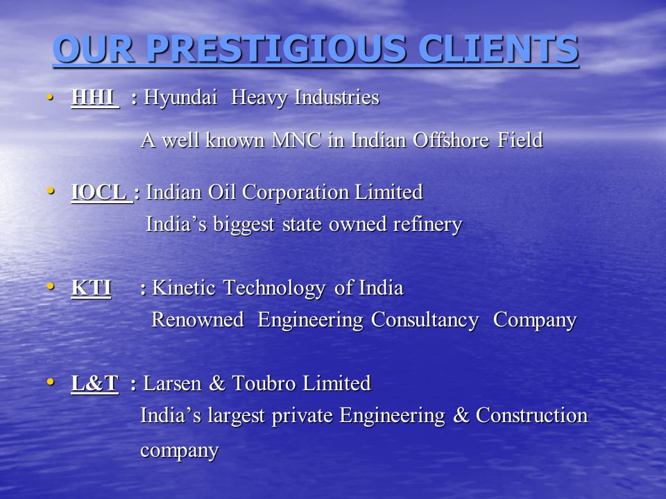 OUR PRESTIGIOUS CLIENTS OUR PRESTIGIOUS CLIENTS HHI : Hyundai Heavy IndustriesHHI : Hyundai Heavy Industries A well known MNC in Indian Offshore Field A well known MNC in Indian Offshore Field IOCL : Indian Oil Corporation Limited IOCL : Indian Oil Corporation Limited India's biggest state owned refinery India's biggest state owned refinery KTI : Kinetic Technology of India KTI : Kinetic Technology of India Renowned Engineering Consultancy Company Renowned Engineering Consultancy Company L&T : Larsen & Toubro Limited L&T : Larsen & Toubro Limited India's largest private Engineering & Construction India's largest private Engineering & Construction company company