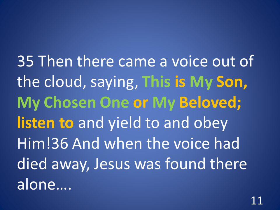 35 Then there came a voice out of the cloud, saying, This is My Son, My Chosen One or My Beloved; listen to and yield to and obey Him!36 And when the voice had died away, Jesus was found there alone….