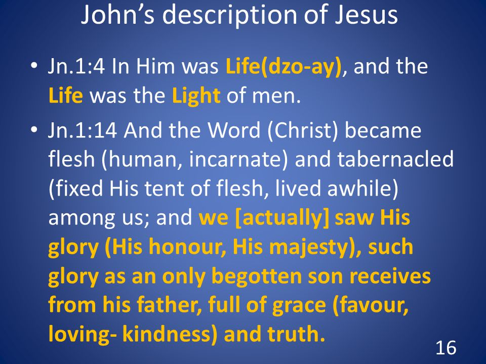 John's description of Jesus Jn.1:4 In Him was Life(dzo-ay), and the Life was the Light of men.
