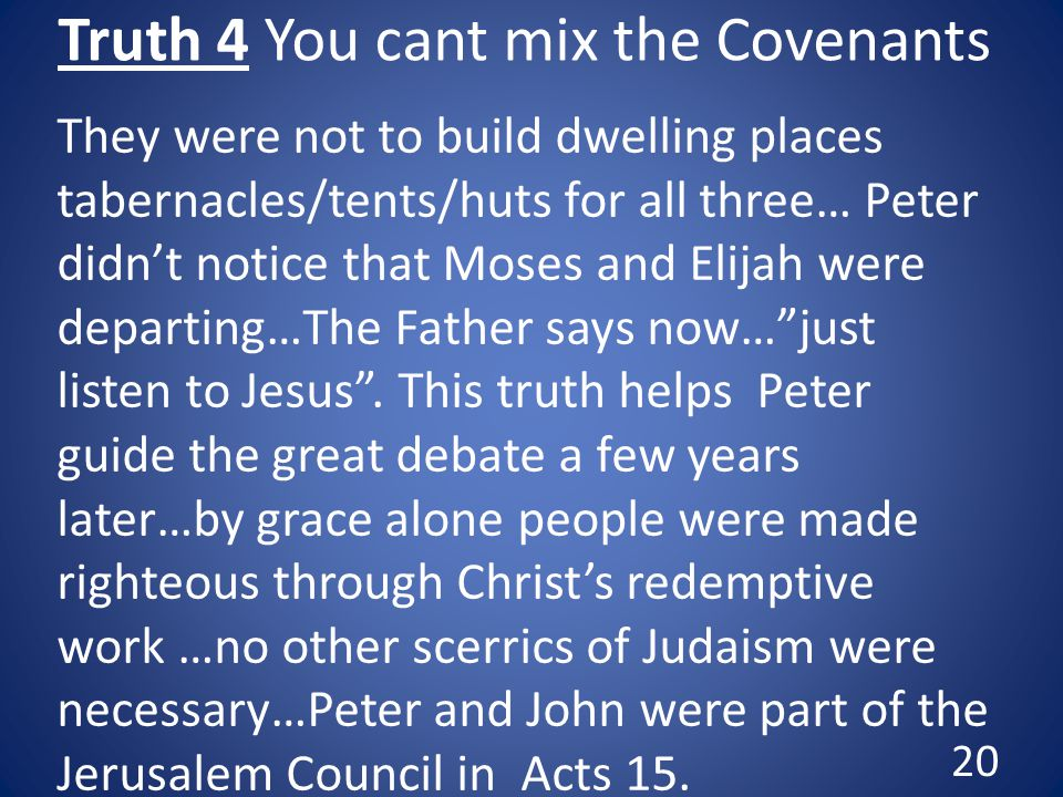 Truth 4 You cant mix the Covenants They were not to build dwelling places tabernacles/tents/huts for all three… Peter didn't notice that Moses and Elijah were departing…The Father says now… just listen to Jesus .