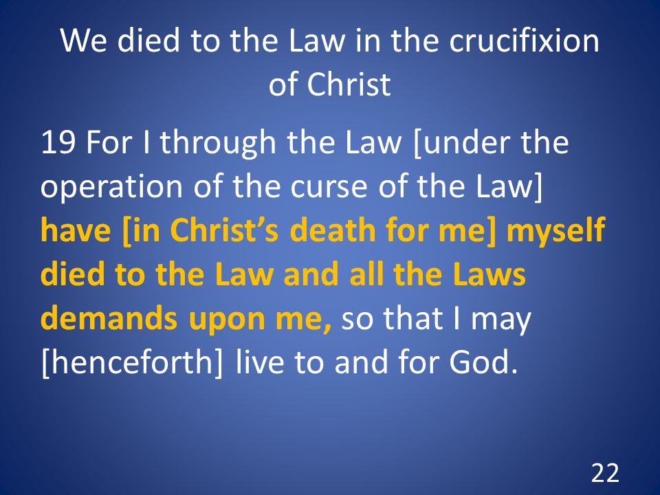 We died to the Law in the crucifixion of Christ 19 For I through the Law [under the operation of the curse of the Law] have [in Christ's death for me] myself died to the Law and all the Laws demands upon me, so that I may [henceforth] live to and for God.
