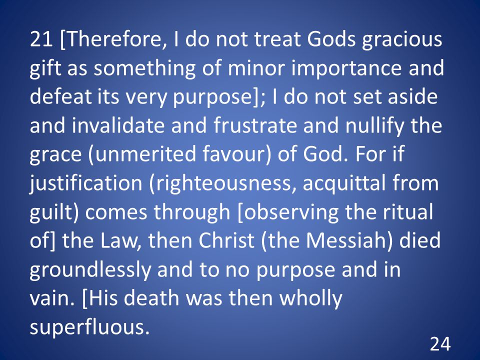 21 [Therefore, I do not treat Gods gracious gift as something of minor importance and defeat its very purpose]; I do not set aside and invalidate and frustrate and nullify the grace (unmerited favour) of God.