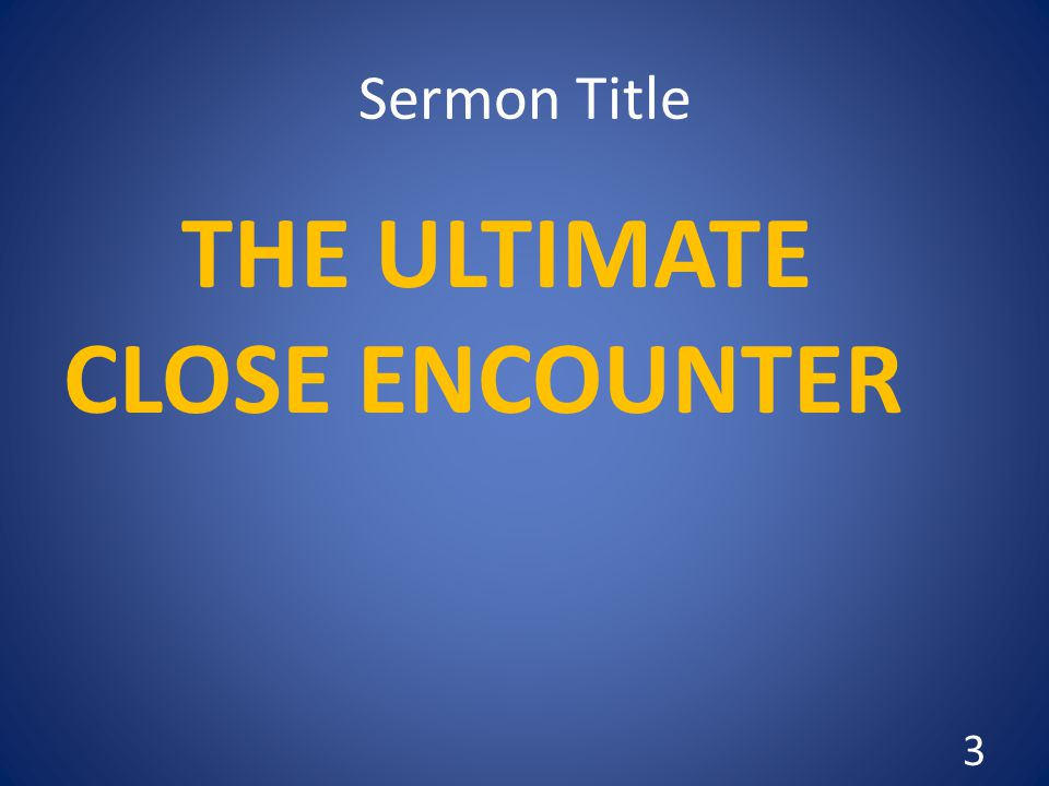 Sermon Title THE ULTIMATE CLOSE ENCOUNTER 3