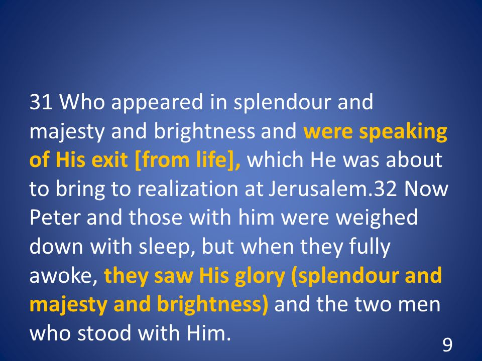 31 Who appeared in splendour and majesty and brightness and were speaking of His exit [from life], which He was about to bring to realization at Jerusalem.32 Now Peter and those with him were weighed down with sleep, but when they fully awoke, they saw His glory (splendour and majesty and brightness) and the two men who stood with Him.
