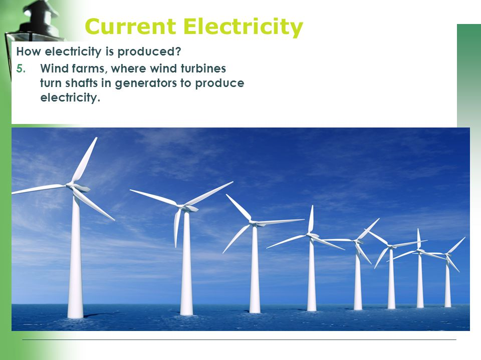 Current Electricity How electricity is produced? 5.Wind farms, where wind turbines turn shafts in generators to produce electricity.