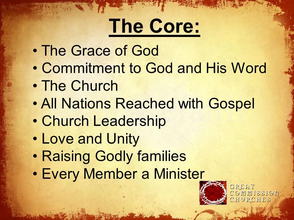The The Core: The Grace of God Commitment to God and His Word The Church All Nations Reached with Gospel Church Leadership Love and Unity Raising Godly families Every Member a Minister