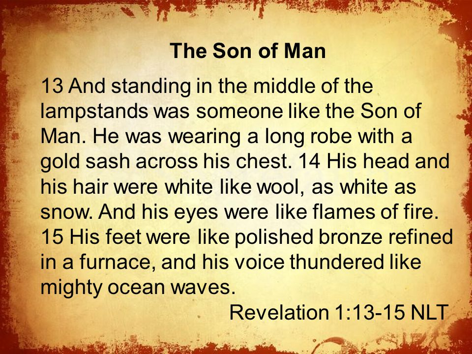 The The Son of Man 13 And standing in the middle of the lampstands was someone like the Son of Man.