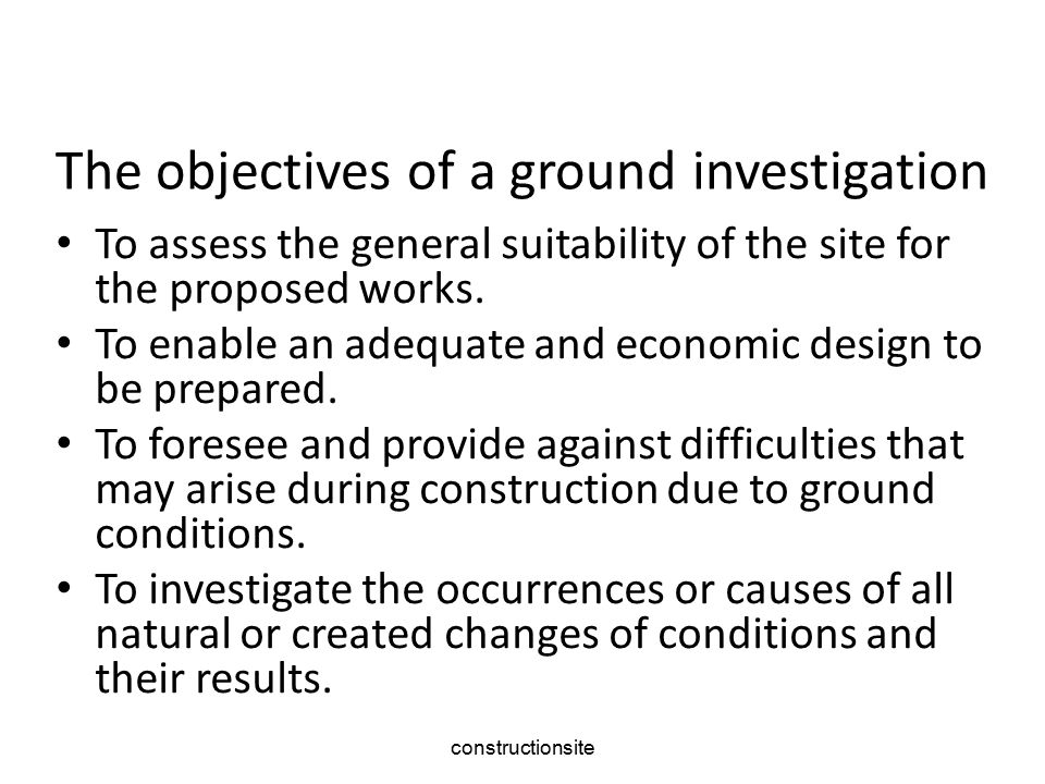 constructionsite The objectives of a ground investigation To assess the general suitability of the site for the proposed works.