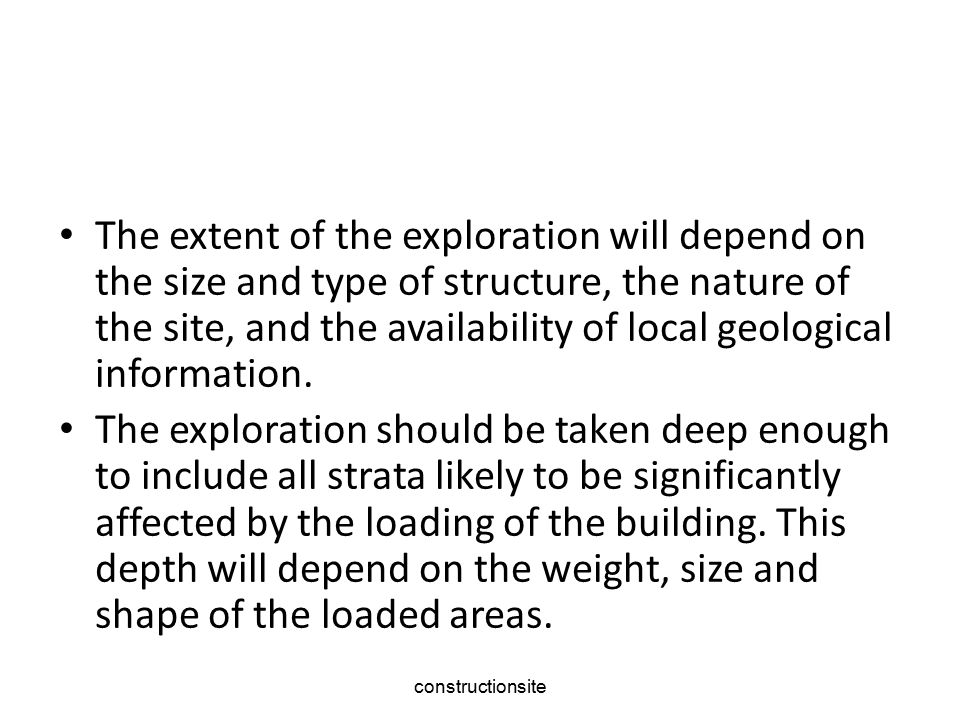 constructionsite The extent of the exploration will depend on the size and type of structure, the nature of the site, and the availability of local geological information.