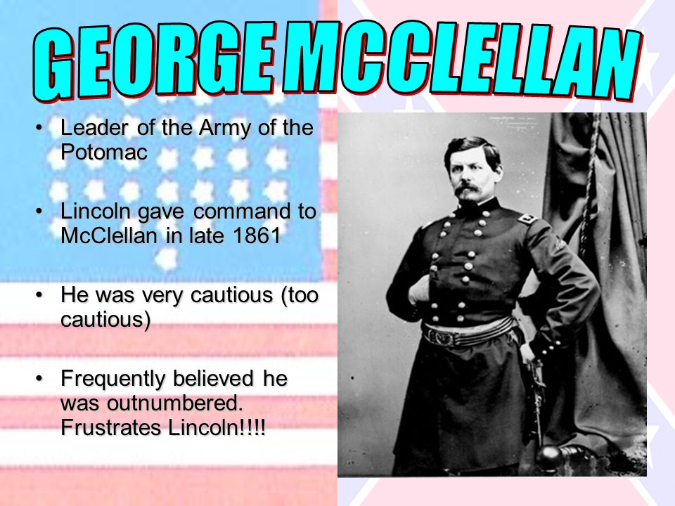 Leader of the Army of the PotomacLeader of the Army of the Potomac Lincoln gave command to McClellan in late 1861Lincoln gave command to McClellan in late 1861 He was very cautious (too cautious)He was very cautious (too cautious) Frequently believed he was outnumbered.
