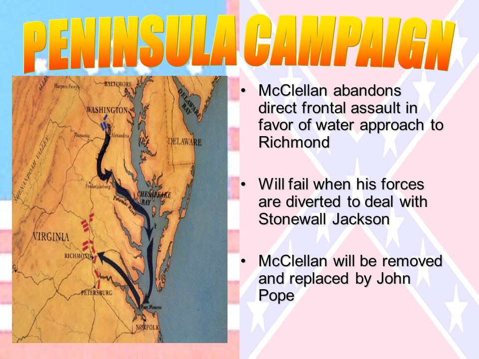McClellan abandons direct frontal assault in favor of water approach to RichmondMcClellan abandons direct frontal assault in favor of water approach to Richmond Will fail when his forces are diverted to deal with Stonewall JacksonWill fail when his forces are diverted to deal with Stonewall Jackson McClellan will be removed and replaced by John PopeMcClellan will be removed and replaced by John Pope