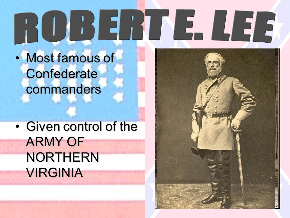 Most famous of Confederate commandersMost famous of Confederate commanders Given control of the ARMY OF NORTHERN VIRGINIAGiven control of the ARMY OF