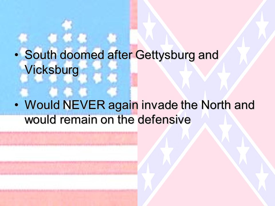 South doomed after Gettysburg and VicksburgSouth doomed after Gettysburg and Vicksburg Would NEVER again invade the North and would remain on the defe