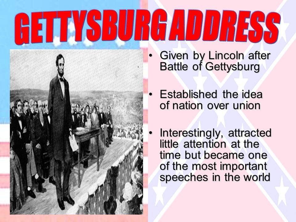 Given by Lincoln after Battle of GettysburgGiven by Lincoln after Battle of Gettysburg Established the idea of nation over unionEstablished the idea of nation over union Interestingly, attracted little attention at the time but became one of the most important speeches in the worldInterestingly, attracted little attention at the time but became one of the most important speeches in the world