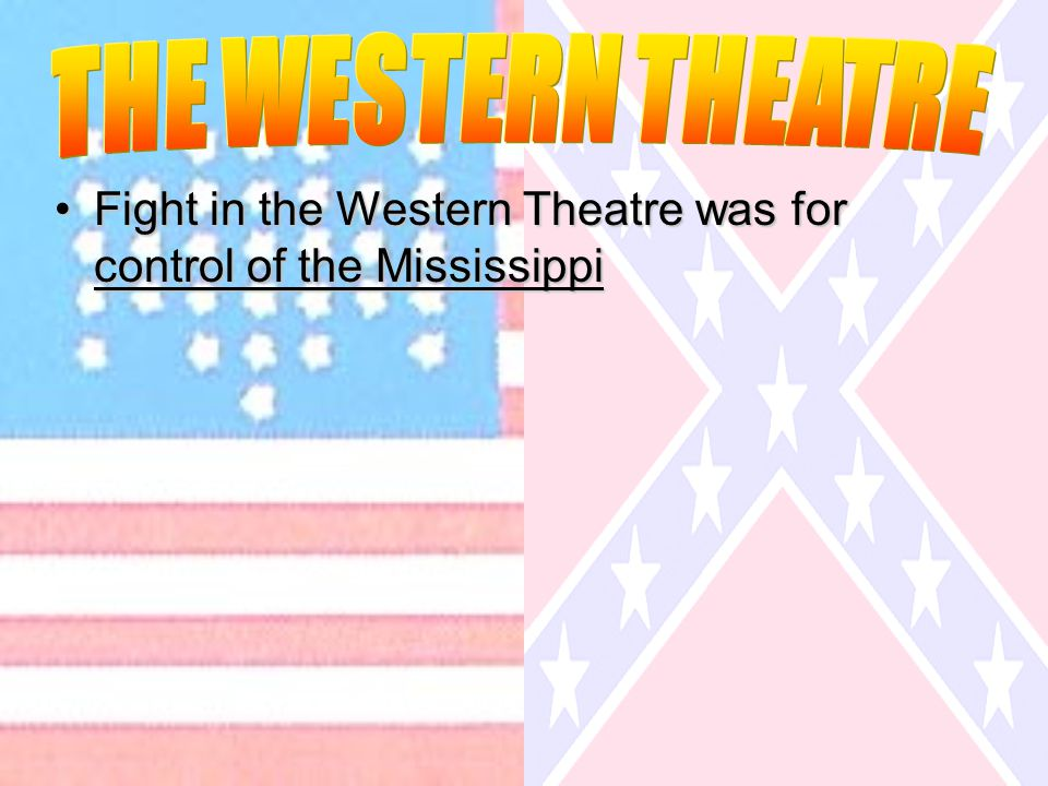 Fight in the Western Theatre was for control of the MississippiFight in the Western Theatre was for control of the Mississippi