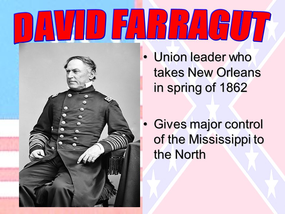 Union leader who takes New Orleans in spring of 1862Union leader who takes New Orleans in spring of 1862 Gives major control of the Mississippi to the NorthGives major control of the Mississippi to the North