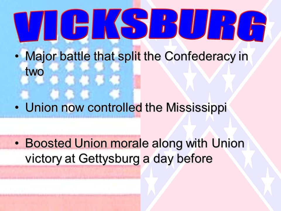 Major battle that split the Confederacy in twoMajor battle that split the Confederacy in two Union now controlled the MississippiUnion now controlled the Mississippi Boosted Union morale along with Union victory at Gettysburg a day beforeBoosted Union morale along with Union victory at Gettysburg a day before