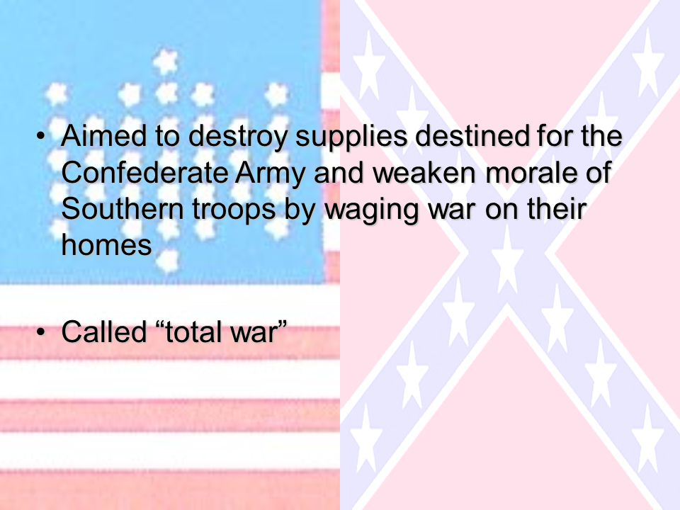 Aimed to destroy supplies destined for the Confederate Army and weaken morale of Southern troops by waging war on their homesAimed to destroy supplies destined for the Confederate Army and weaken morale of Southern troops by waging war on their homes Called total war Called total war