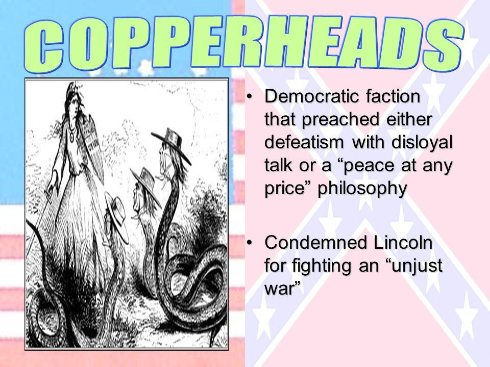 Democratic faction that preached either defeatism with disloyal talk or a peace at any price philosophyDemocratic faction that preached either defeatism with disloyal talk or a peace at any price philosophy Condemned Lincoln for fighting an unjust war Condemned Lincoln for fighting an unjust war