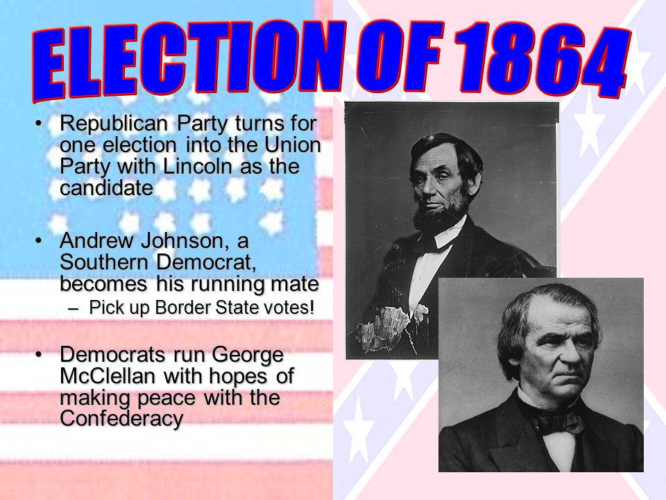 Republican Party turns for one election into the Union Party with Lincoln as the candidateRepublican Party turns for one election into the Union Party with Lincoln as the candidate Andrew Johnson, a Southern Democrat, becomes his running mateAndrew Johnson, a Southern Democrat, becomes his running mate –Pick up Border State votes.