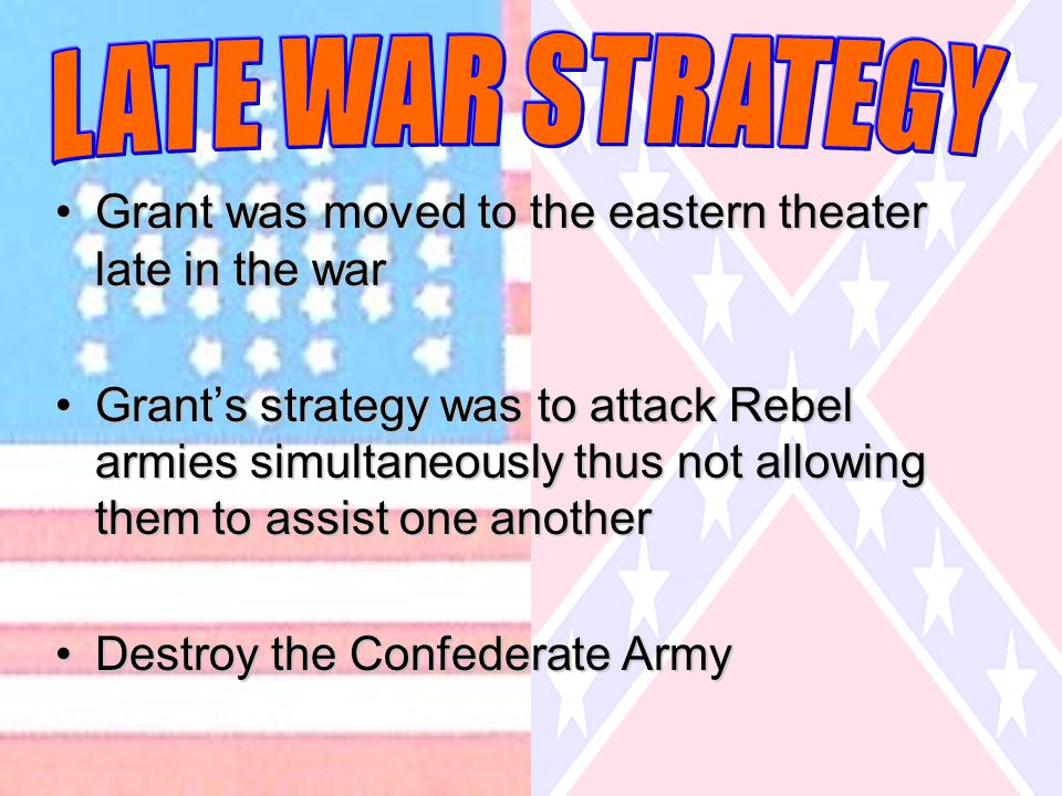Grant was moved to the eastern theater late in the warGrant was moved to the eastern theater late in the war Grant's strategy was to attack Rebel armies simultaneously thus not allowing them to assist one anotherGrant's strategy was to attack Rebel armies simultaneously thus not allowing them to assist one another Destroy the Confederate ArmyDestroy the Confederate Army