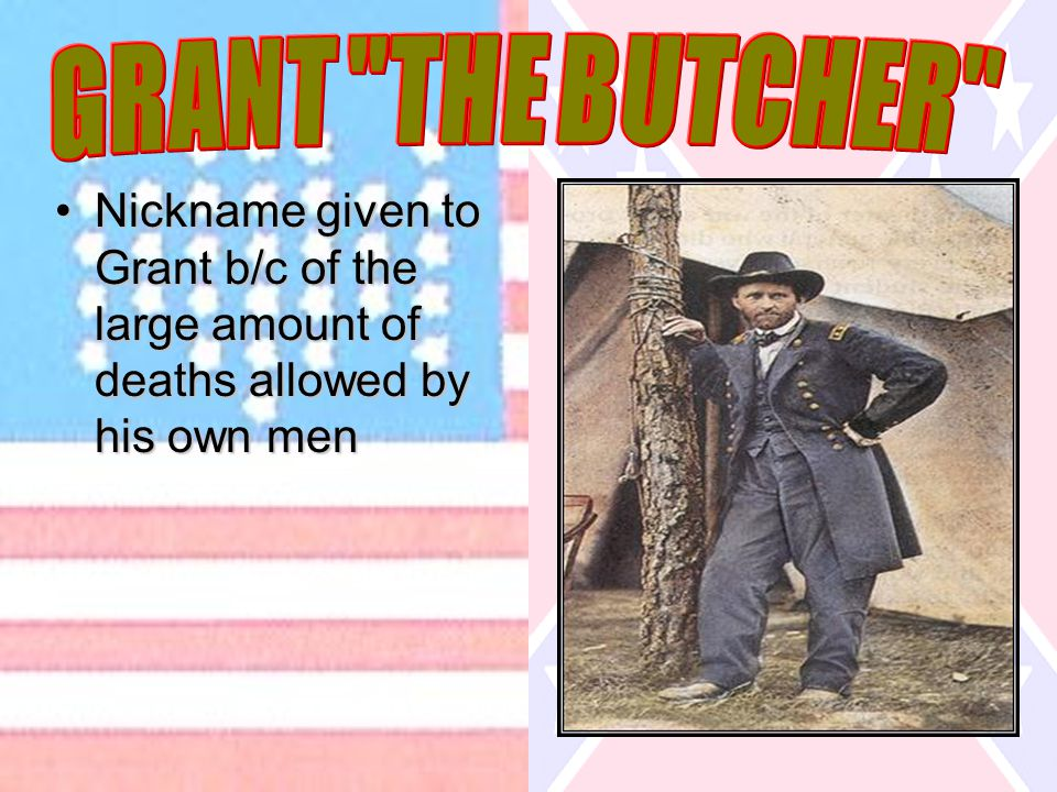 Nickname given to Grant b/c of the large amount of deaths allowed by his own menNickname given to Grant b/c of the large amount of deaths allowed by h