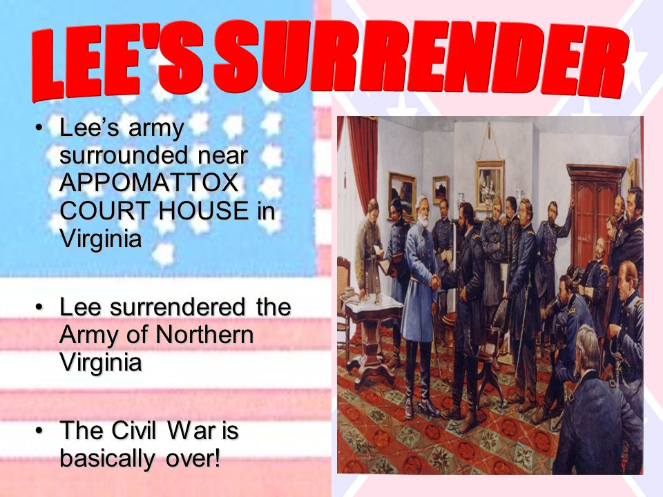 Lee's army surrounded near APPOMATTOX COURT HOUSE in VirginiaLee's army surrounded near APPOMATTOX COURT HOUSE in Virginia Lee surrendered the Army of Northern VirginiaLee surrendered the Army of Northern Virginia The Civil War is basically over!The Civil War is basically over!
