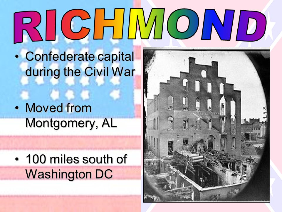 Confederate capital during the Civil WarConfederate capital during the Civil War Moved from Montgomery, ALMoved from Montgomery, AL 100 miles south of Washington DC100 miles south of Washington DC