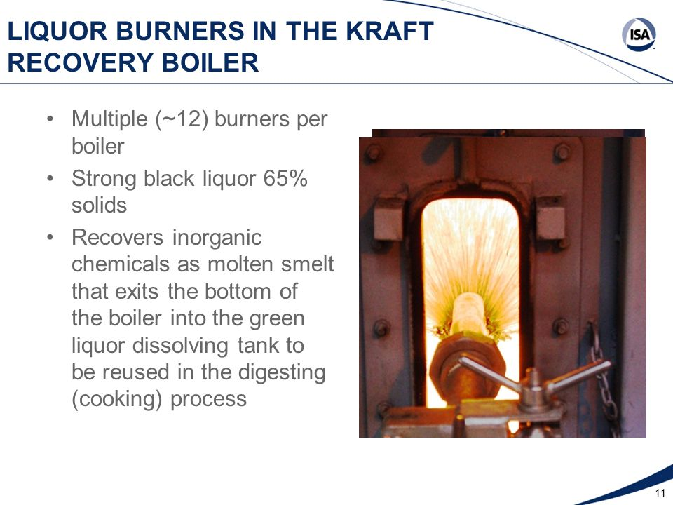 11 LIQUOR BURNERS IN THE KRAFT RECOVERY BOILER Multiple (~12) burners per boiler Strong black liquor 65% solids Recovers inorganic chemicals as molten smelt that exits the bottom of the boiler into the green liquor dissolving tank to be reused in the digesting (cooking) process