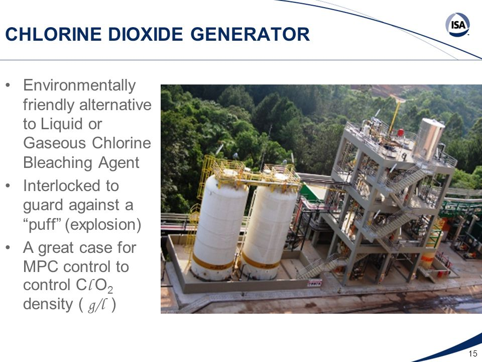 15 CHLORINE DIOXIDE GENERATOR Environmentally friendly alternative to Liquid or Gaseous Chlorine Bleaching Agent Interlocked to guard against a puff (explosion) A great case for MPC control to control C l O 2 density ( g/l )