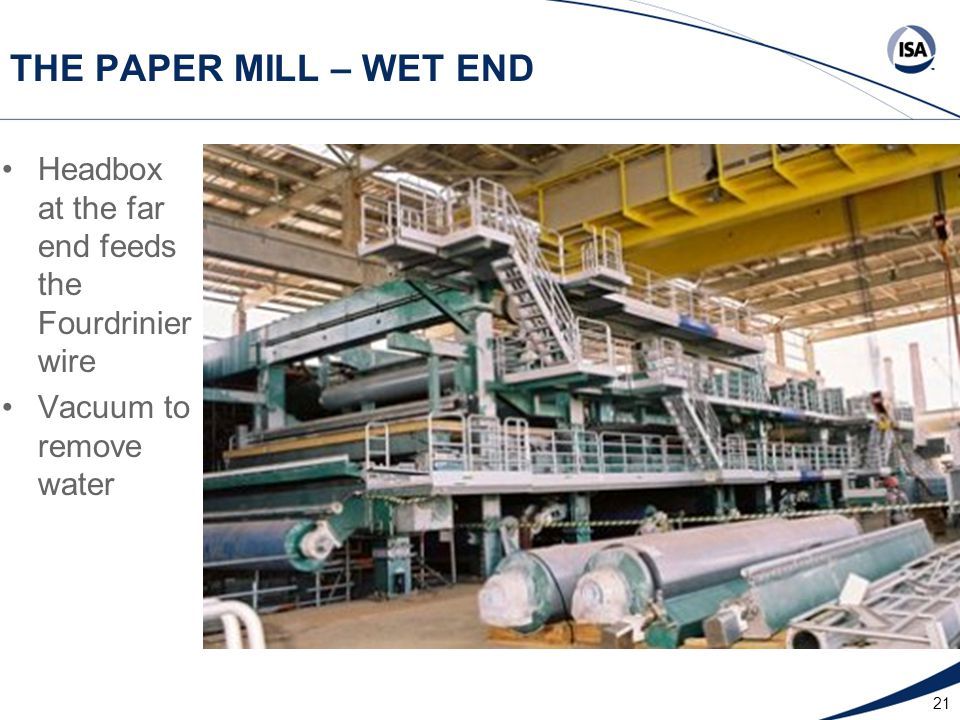 21 THE PAPER MILL – WET END Headbox at the far end feeds the Fourdrinier wire Vacuum to remove water