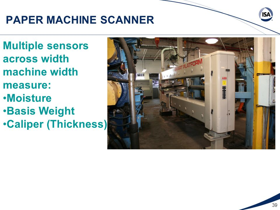 39 PAPER MACHINE SCANNER Multiple sensors across width machine width measure: Moisture Basis Weight Caliper (Thickness)