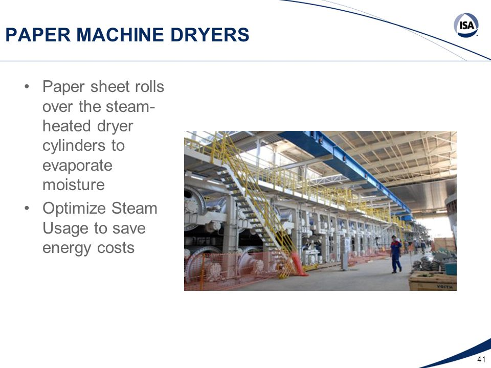 41 PAPER MACHINE DRYERS Paper sheet rolls over the steam- heated dryer cylinders to evaporate moisture Optimize Steam Usage to save energy costs