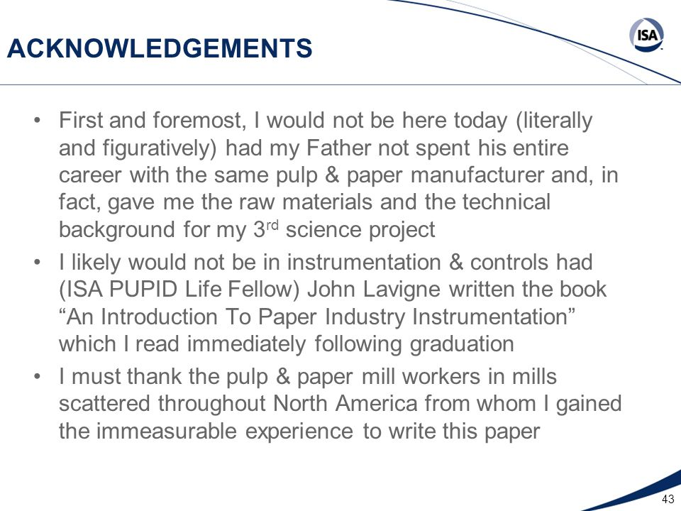 43 ACKNOWLEDGEMENTS First and foremost, I would not be here today (literally and figuratively) had my Father not spent his entire career with the same pulp & paper manufacturer and, in fact, gave me the raw materials and the technical background for my 3 rd science project I likely would not be in instrumentation & controls had (ISA PUPID Life Fellow) John Lavigne written the book An Introduction To Paper Industry Instrumentation which I read immediately following graduation I must thank the pulp & paper mill workers in mills scattered throughout North America from whom I gained the immeasurable experience to write this paper