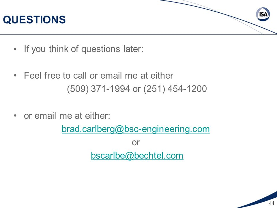 44 QUESTIONS If you think of questions later: Feel free to call or email me at either (509) 371-1994 or (251) 454-1200 or email me at either: brad.carlberg@bsc-engineering.com or bscarlbe@bechtel.com