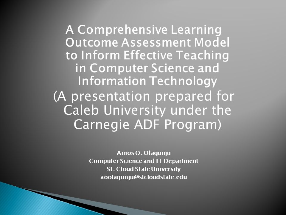 A Comprehensive Learning Outcome Assessment Model to Inform Effective Teaching in Computer Science and Information Technology (A presentation prepared for Caleb University under the Carnegie ADF Program) Amos O.