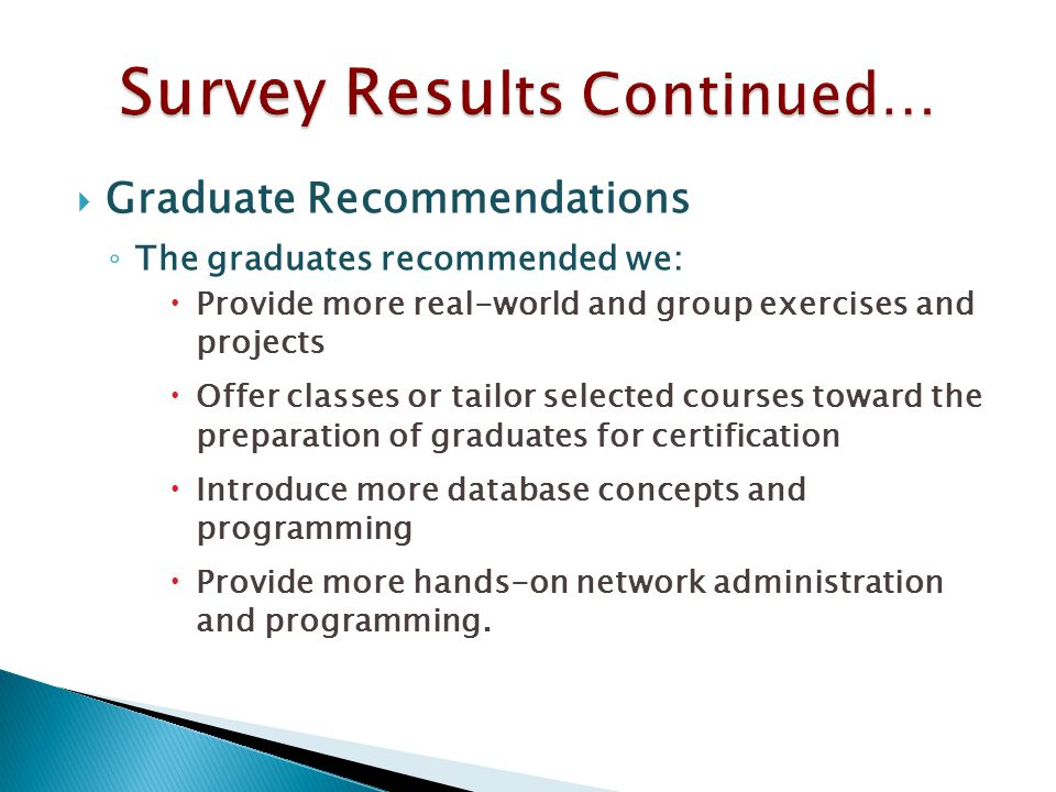  Graduate Recommendations ◦ The graduates recommended we:  Provide more real-world and group exercises and projects  Offer classes or tailor selected courses toward the preparation of graduates for certification  Introduce more database concepts and programming  Provide more hands-on network administration and programming.