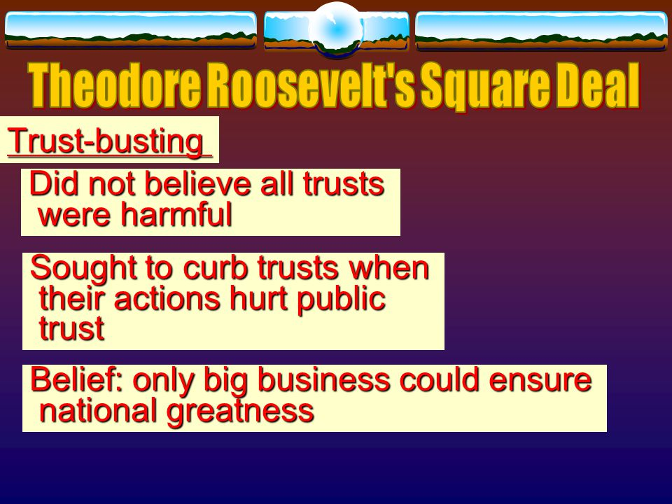 Heart of his policy: desire to win for federal government the power to investigate the activities of corporations and publicize the results He believed pressure of educated public opinion would alone eliminate most corporate abuses and gov.