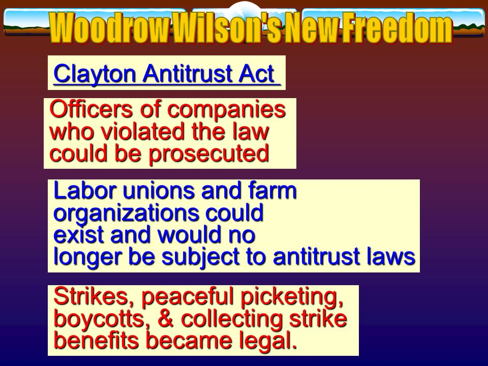 Clayton Antitrust Act 1914 Strengthened Sherman Antitrust Act of 1896 Antitrust Act of 1896 Declared certain business practices business practices illegal: illegal: Corporations could no longer acquire stock of another corporation if so doing would create a monopoly