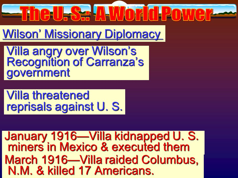 Wilson' Missionary Diplomacy Huerta overthrown by Venustiano Huerta overthrown by Venustiano Carranza Carranza Emiliano Zapata and Francisco Pancho Villa rebelled againstCarranza Wilson recognized Carranza govt.