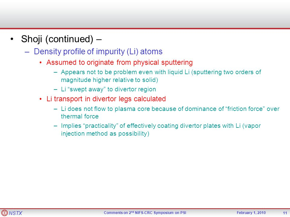 NSTX Comments on 2 nd NIFS-CRC Symposium on PSIFebruary 1, 2010 Shoji (continued) – –Density profile of impurity (Li) atoms Assumed to originate from physical sputtering –Appears not to be problem even with liquid Li (sputtering two orders of magnitude higher relative to solid) –Li swept away to divertor region Li transport in divertor legs calculated –Li does not flow to plasma core because of dominance of friction force over thermal force –Implies practicality of effectively coating divertor plates with Li (vapor injection method as possibility) 11