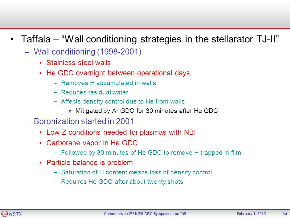 NSTX Comments on 2 nd NIFS-CRC Symposium on PSIFebruary 1, 2010 Taffala – Wall conditioning strategies in the stellarator TJ-II –Wall conditioning (1998-2001) Stainless steel walls He GDC overnight between operational days –Removes H accumulated in walls –Reduces residual water –Affects density control due to He from walls »Mitigated by Ar GDC for 30 minutes after He GDC –Boronization started in 2001 Low-Z conditions needed for plasmas with NBI Carborane vapor in He GDC –Followed by 30 minutes of He GDC to remove H trapped in film Particle balance is problem –Saturation of H content means loss of density control –Requires He GDC after about twenty shots 14