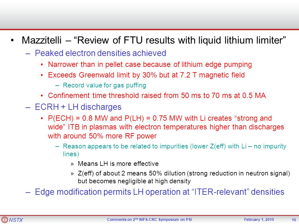 NSTX Comments on 2 nd NIFS-CRC Symposium on PSIFebruary 1, 2010 Mazzitelli – Review of FTU results with liquid lithium limiter –Peaked electron densities achieved Narrower than in pellet case because of lithium edge pumping Exceeds Greenwald limit by 30% but at 7.2 T magnetic field –Record value for gas puffing Confinement time threshold raised from 50 ms to 70 ms at 0.5 MA –ECRH + LH discharges P(ECH) = 0.8 MW and P(LH) = 0.75 MW with Li creates strong and wide ITB in plasmas with electron temperatures higher than discharges with around 50% more RF power –Reason appears to be related to impurities (lower Z(eff) with Li – no impurity lines) »Means LH is more effective »Z(eff) of about 2 means 50% dilution (strong reduction in neutron signal) but becomes negligible at high density –Edge modification permits LH operation at ITER-relevant densities 16