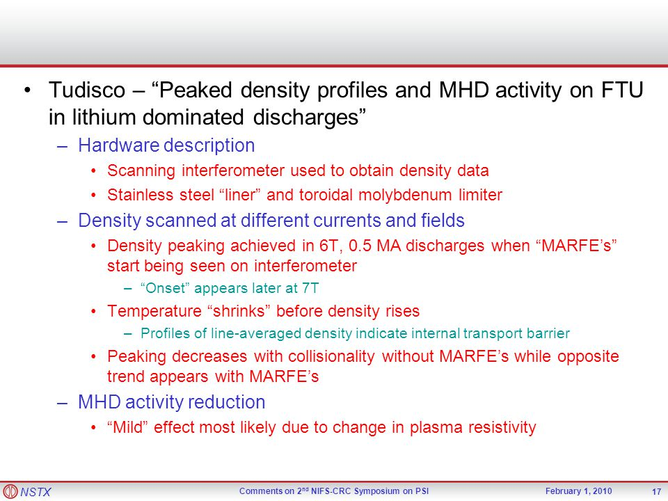 NSTX Comments on 2 nd NIFS-CRC Symposium on PSIFebruary 1, 2010 Tudisco – Peaked density profiles and MHD activity on FTU in lithium dominated discharges –Hardware description Scanning interferometer used to obtain density data Stainless steel liner and toroidal molybdenum limiter –Density scanned at different currents and fields Density peaking achieved in 6T, 0.5 MA discharges when MARFE's start being seen on interferometer – Onset appears later at 7T Temperature shrinks before density rises –Profiles of line-averaged density indicate internal transport barrier Peaking decreases with collisionality without MARFE's while opposite trend appears with MARFE's –MHD activity reduction Mild effect most likely due to change in plasma resistivity 17
