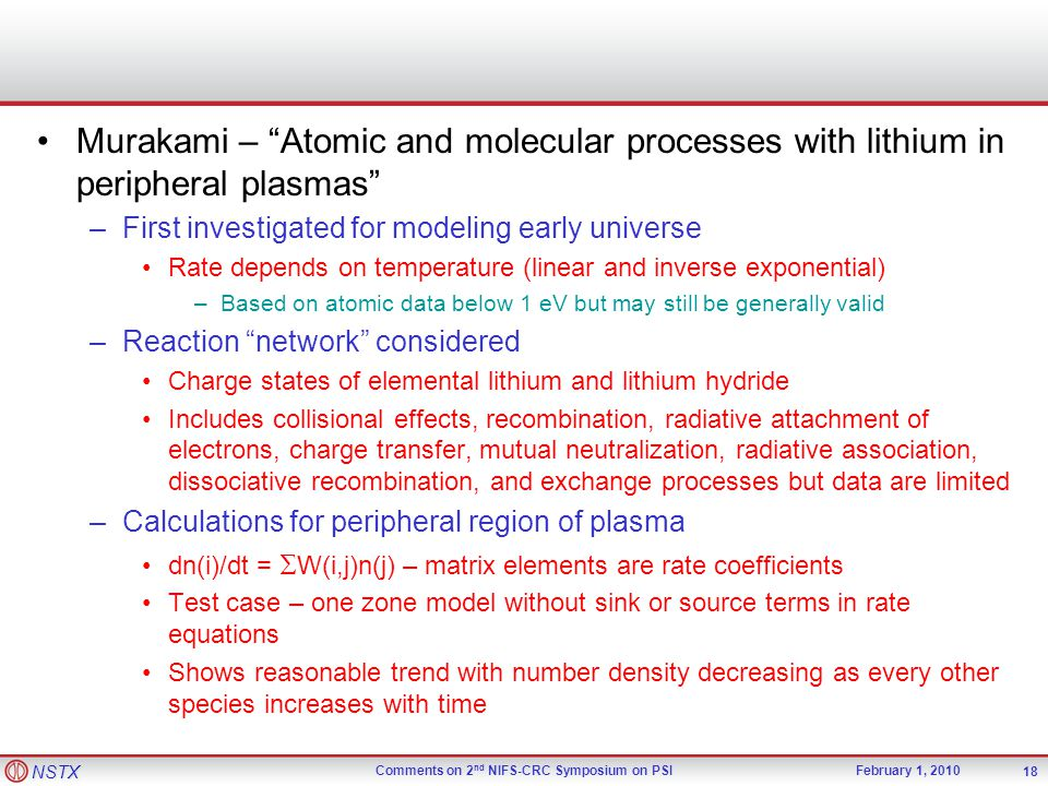 NSTX Comments on 2 nd NIFS-CRC Symposium on PSIFebruary 1, 2010 Murakami – Atomic and molecular processes with lithium in peripheral plasmas –First investigated for modeling early universe Rate depends on temperature (linear and inverse exponential) –Based on atomic data below 1 eV but may still be generally valid –Reaction network considered Charge states of elemental lithium and lithium hydride Includes collisional effects, recombination, radiative attachment of electrons, charge transfer, mutual neutralization, radiative association, dissociative recombination, and exchange processes but data are limited –Calculations for peripheral region of plasma dn(i)/dt =  W(i,j)n(j) – matrix elements are rate coefficients Test case – one zone model without sink or source terms in rate equations Shows reasonable trend with number density decreasing as every other species increases with time 18