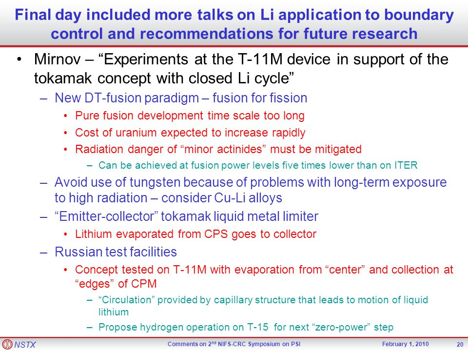 NSTX Comments on 2 nd NIFS-CRC Symposium on PSIFebruary 1, 2010 Mirnov – Experiments at the T-11M device in support of the tokamak concept with closed Li cycle –New DT-fusion paradigm – fusion for fission Pure fusion development time scale too long Cost of uranium expected to increase rapidly Radiation danger of minor actinides must be mitigated –Can be achieved at fusion power levels five times lower than on ITER –Avoid use of tungsten because of problems with long-term exposure to high radiation – consider Cu-Li alloys – Emitter-collector tokamak liquid metal limiter Lithium evaporated from CPS goes to collector –Russian test facilities Concept tested on T-11M with evaporation from center and collection at edges of CPM – Circulation provided by capillary structure that leads to motion of liquid lithium –Propose hydrogen operation on T-15 for next zero-power step 20 Final day included more talks on Li application to boundary control and recommendations for future research