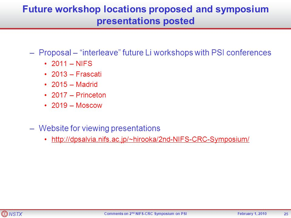 NSTX Comments on 2 nd NIFS-CRC Symposium on PSIFebruary 1, 2010 Future workshop locations proposed and symposium presentations posted –Proposal – interleave future Li workshops with PSI conferences 2011 – NIFS 2013 – Frascati 2015 – Madrid 2017 – Princeton 2019 – Moscow –Website for viewing presentations http://dpsalvia.nifs.ac.jp/~hirooka/2nd-NIFS-CRC-Symposium/ 25