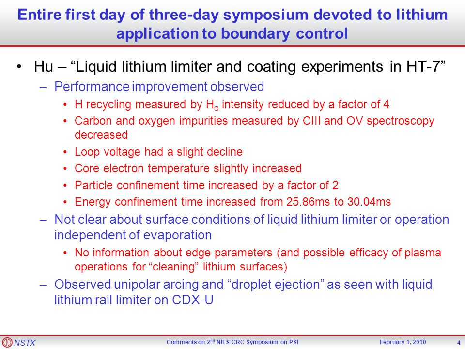 NSTX Comments on 2 nd NIFS-CRC Symposium on PSIFebruary 1, 2010 Entire first day of three-day symposium devoted to lithium application to boundary control Hu – Liquid lithium limiter and coating experiments in HT-7 –Performance improvement observed H recycling measured by H α intensity reduced by a factor of 4 Carbon and oxygen impurities measured by CIII and OV spectroscopy decreased Loop voltage had a slight decline Core electron temperature slightly increased Particle confinement time increased by a factor of 2 Energy confinement time increased from 25.86ms to 30.04ms –Not clear about surface conditions of liquid lithium limiter or operation independent of evaporation No information about edge parameters (and possible efficacy of plasma operations for cleaning lithium surfaces) –Observed unipolar arcing and droplet ejection as seen with liquid lithium rail limiter on CDX-U 4