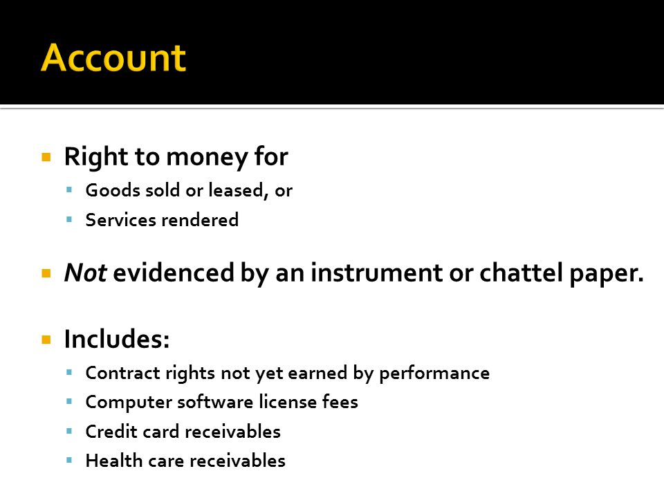  Right to money for  Goods sold or leased, or  Services rendered  Not evidenced by an instrument or chattel paper.